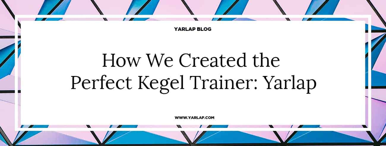How We Created the Perfect Kegel Trainer: Yarlap
